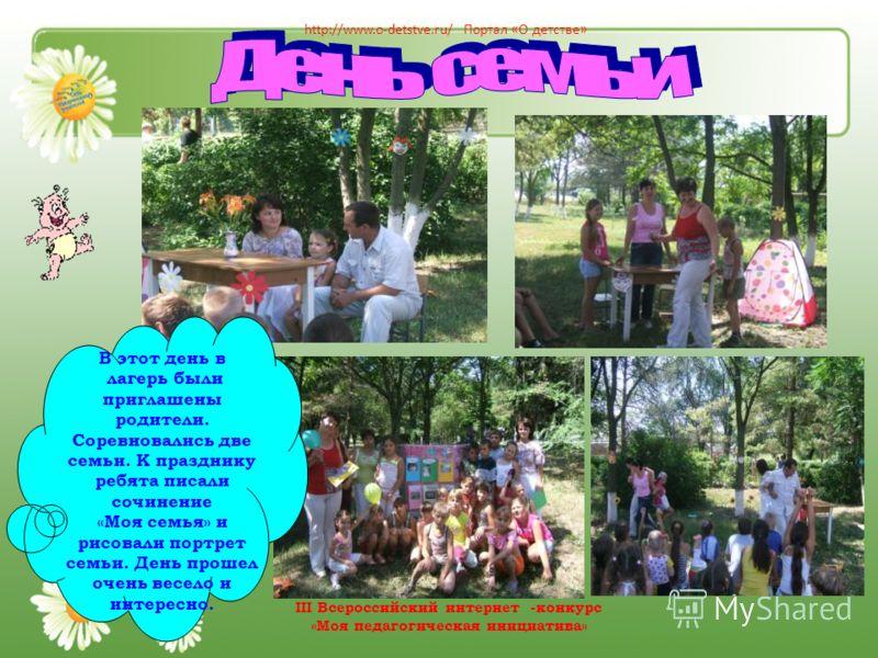 В этот день в лагерь были приглашены родители. Соревновались две семьи. К празднику ребята писали сочинение «Моя семья» и рисовали портрет семьи. День прошел очень весело и интересно. http://www.o-detstve.ru/ Портал «О детстве» III Всероссийский инте