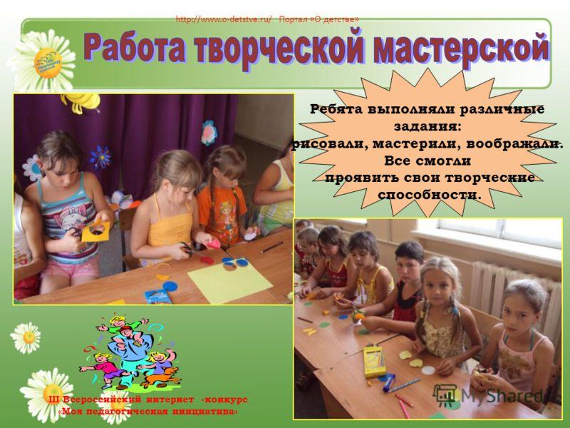 Ребята выполняли различные задания: рисовали, мастерили, воображали. Все смогли проявить свои творческие способности. http://www.o-detstve.ru/ Портал «О детстве» III Всероссийский интернет -конкурс «Моя педагогическая инициатива»