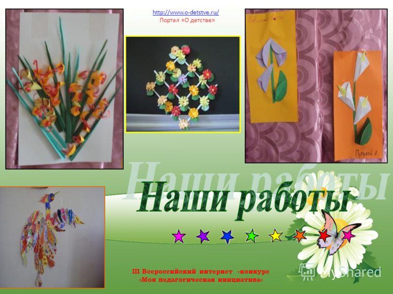 http://www.o-detstve.ru/ Портал «О детстве» III Всероссийский интернет -конкурс «Моя педагогическая инициатива»
