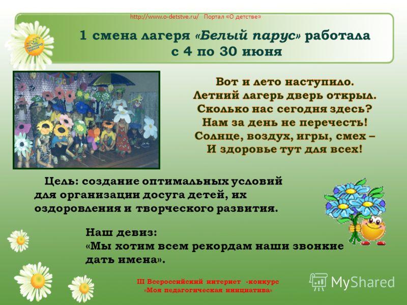 1 смена лагеря «Белый парус» работала с 4 по 30 июня Наш девиз: «Мы хотим всем рекордам наши звонкие дать имена». Цель: создание оптимальных условий для организации досуга детей, их оздоровления и творческого развития. http://www.o-detstve.ru/ Портал