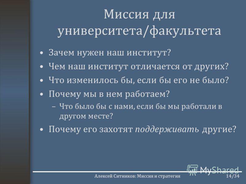 Алексей Ситников: Миссия и стратегия14/34 Миссия для университета/факультета Зачем нужен наш институт? Чем наш институт отличается от других? Что изменилось бы, если бы его не было? Почему мы в нем работаем? –Что было бы с нами, если бы мы работали в