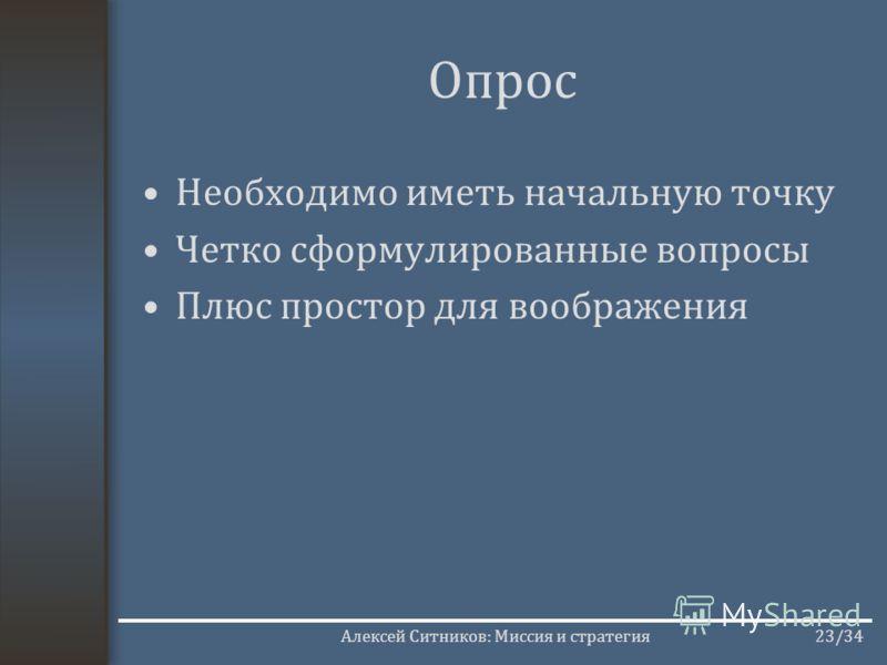 Алексей Ситников: Миссия и стратегия23/34 Опрос Необходимо иметь начальную точку Четко сформулированные вопросы Плюс простор для воображения