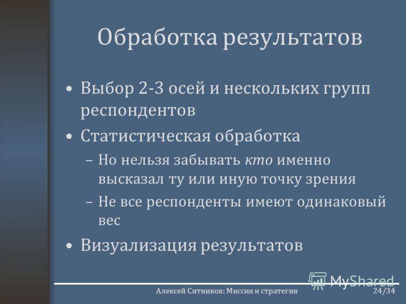 Алексей Ситников: Миссия и стратегия24/34 Обработка результатов Выбор 2-3 осей и нескольких групп респондентов Статистическая обработка –Но нельзя забывать кто именно высказал ту или иную точку зрения –Не все респонденты имеют одинаковый вес Визуализ