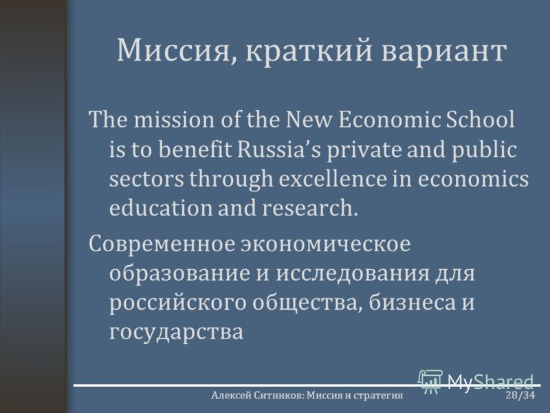 Алексей Ситников: Миссия и стратегия28/34 Миссия, краткий вариант The mission of the New Economic School is to benefit Russias private and public sectors through excellence in economics education and research. Современное экономическое образование и