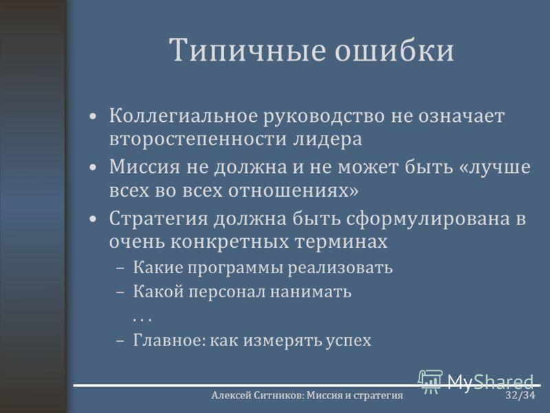 Алексей Ситников: Миссия и стратегия32/34 Типичные ошибки Коллегиальное руководство не означает второстепенности лидера Миссия не должна и не может быть «лучше всех во всех отношениях» Стратегия должна быть сформулирована в очень конкретных терминах