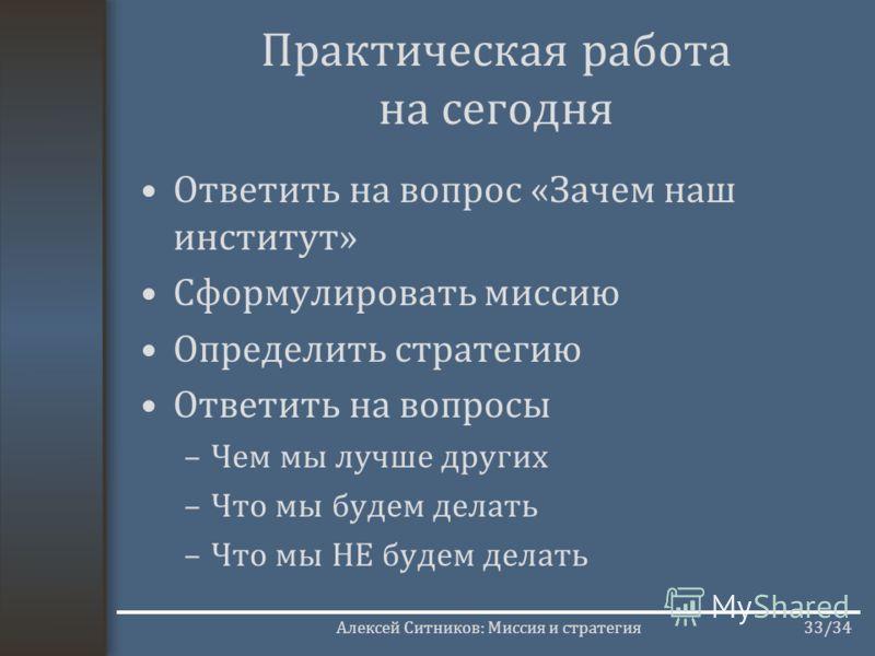 Алексей Ситников: Миссия и стратегия33/34 Практическая работа на сегодня Ответить на вопрос «Зачем наш институт» Сформулировать миссию Определить стратегию Ответить на вопросы –Чем мы лучше других –Что мы будем делать –Что мы НЕ будем делать