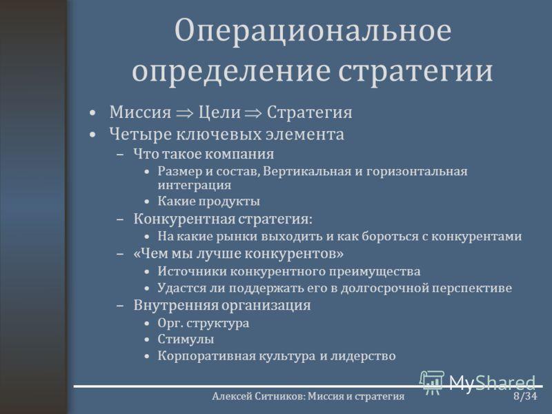 Алексей Ситников: Миссия и стратегия8/34 Операциональное определение стратегии Миссия Цели Стратегия Четыре ключевых элемента –Что такое компания Размер и состав, Вертикальная и горизонтальная интеграция Какие продукты –Конкурентная стратегия: На как