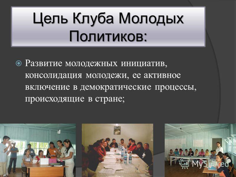 Цель Клуба Молодых Политиков: Развитие молодежных инициатив, консолидация молодежи, ее активное включение в демократические процессы, происходящие в стране;