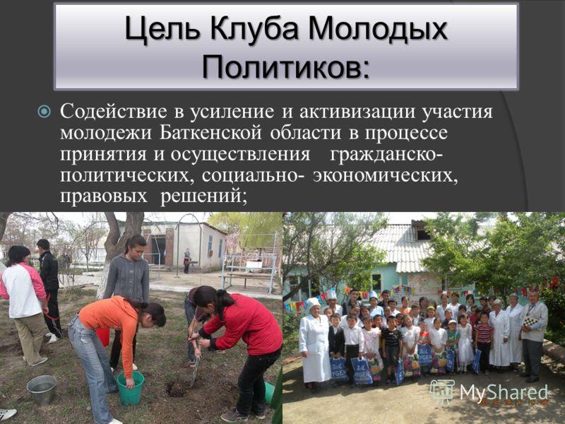 Содействие в усиление и активизации участия молодежи Баткенской области в процессе принятия и осуществления гражданско- политических, социально- экономических, правовых решений; Цель Клуба Молодых Политиков: