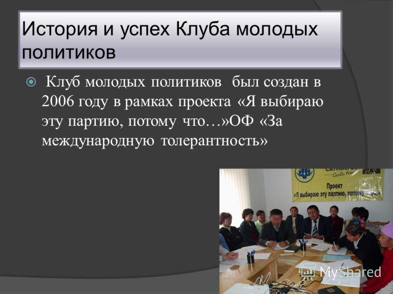 История и успех Клуба молодых политиков Клуб молодых политиков был создан в 2006 году в рамках проекта «Я выбираю эту партию, потому что…»ОФ «За международную толерантность»