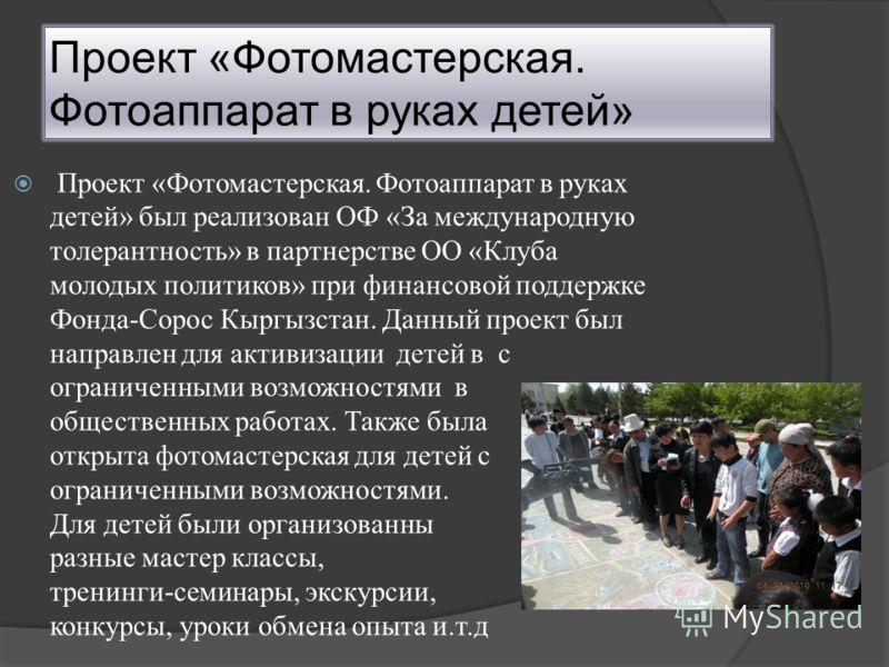 Проект «Фотомастерская. Фотоаппарат в руках детей» Проект «Фотомастерская. Фотоаппарат в руках детей» был реализован ОФ «За международную толерантность» в партнерстве ОО «Клуба молодых политиков» при финансовой поддержке Фонда-Сорос Кыргызстан. Данны