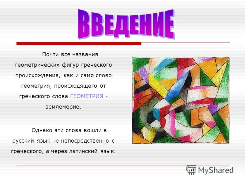 Почти все названия геометрических фигур греческого происхождения, как и само слово геометрия, происходящего от греческого слова ГЕОМЕТРИЯ - землемерие. Однако эти слова вошли в русский язык не непосредственно с греческого, а через латинский язык.