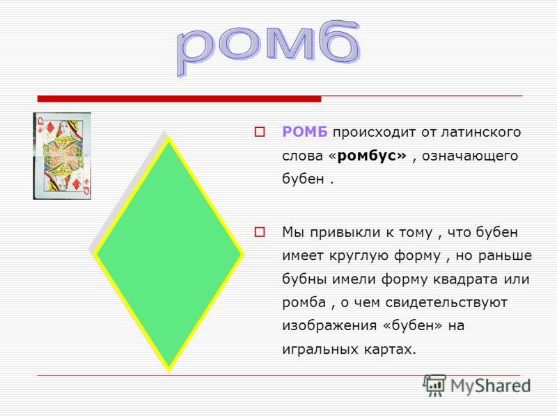 РОМБ происходит от латинского слова «ромбус», означающего бубен. Мы привыкли к тому, что бубен имеет круглую форму, но раньше бубны имели форму квадрата или ромба, о чем свидетельствуют изображения «бубен» на игральных картах.