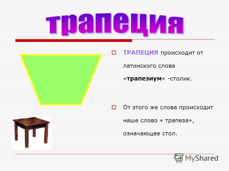 ТРАПЕЦИЯ происходит от латинского слова «трапезиум» -столик. От этого же слова происходит наше слово « трапеза», означающее стол.