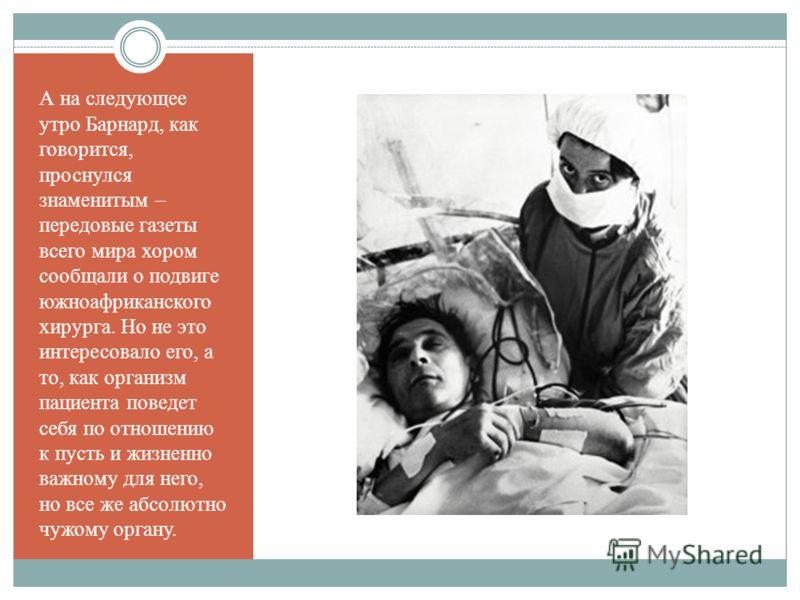 А на следующее утро Барнард, как говорится, проснулся знаменитым – передовые газеты всего мира хором сообщали о подвиге южноафриканского хирурга. Но не это интересовало его, а то, как организм пациента поведет себя по отношению к пусть и жизненно важ