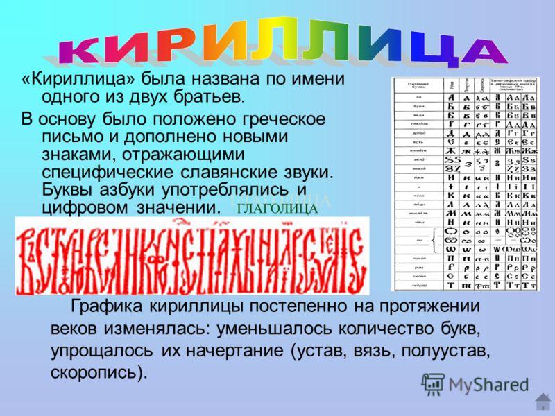 «Кириллица» была названа по имени одного из двух братьев. В основу было положено греческое письмо и дополнено новыми знаками, отражающими специфические славянские звуки. Буквы азбуки употреблялись и цифровом значении. Графика кириллицы постепенно на