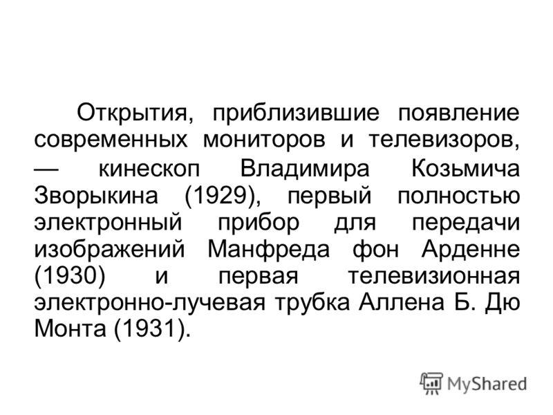Открытия, приблизившие появление современных мониторов и телевизоров, кинескоп Владимира Козьмича Зворыкина (1929), первый полностью электронный прибор для передачи изображений Манфреда фон Арденне (1930) и первая телевизионная электронно-лучевая тру