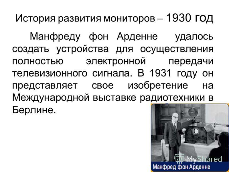 История развития мониторов – 1930 год Манфреду фон Арденне удалось создать устройства для осуществления полностью электронной передачи телевизионного сигнала. В 1931 году он представляет свое изобретение на Международной выставке радиотехники в Берли