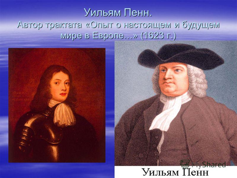 Уильям Пенн. Автор трактата «Опыт о настоящем и будущем мире в Европе…» (1623 г.)