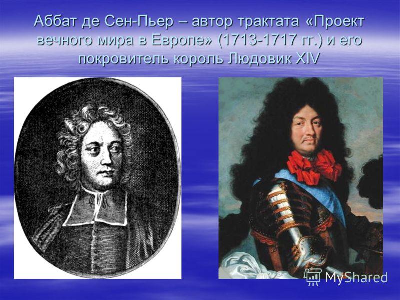 Аббат де Сен-Пьер – автор трактата «Проект вечного мира в Европе» (1713-1717 гг.) и его покровитель король Людовик XIV
