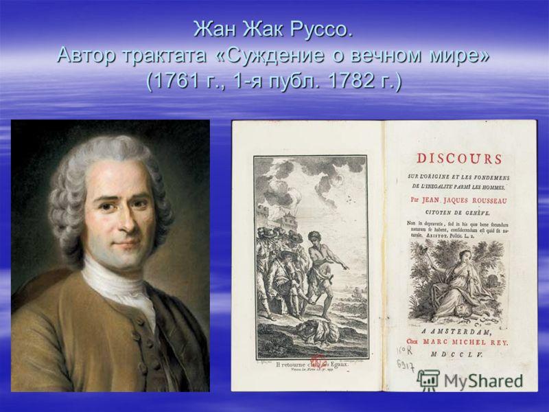 Жан Жак Руссо. Автор трактата «Суждение о вечном мире» (1761 г., 1-я публ. 1782 г.)