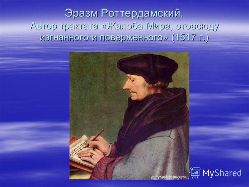Эразм Роттердамский. Автор трактата «Жалоба Мира, отовсюду изгнанного и поверженного» (1517 г.)