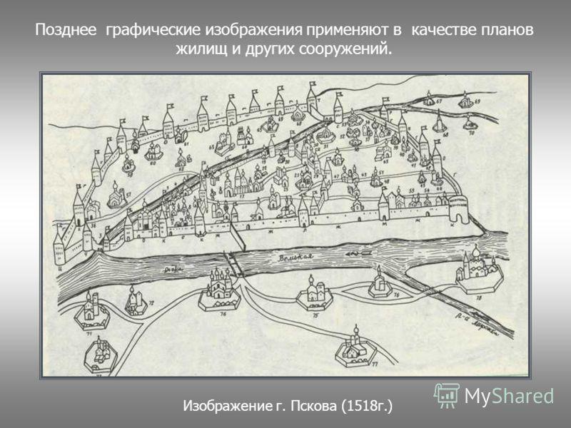 Позднее графические изображения применяют в качестве планов жилищ и других сооружений. Изображение г. Пскова (1518г.)
