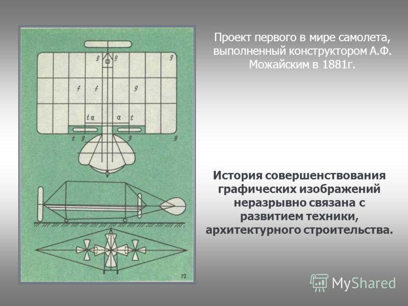 История совершенствования графических изображений неразрывно связана с развитием техники, архитектурного строительства. Проект первого в мире самолета, выполненный конструктором А.Ф. Можайским в 1881г.