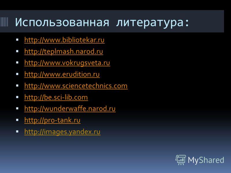 Использованная литература: http://www.bibliotekar.ru http://teplmash.narod.ru http://www.vokrugsveta.ru http://www.erudition.ru http://www.sciencetechnics.com http://be.sci-lib.com http://wunderwaffe.narod.ru http://pro-tank.ru http://images.yandex.r
