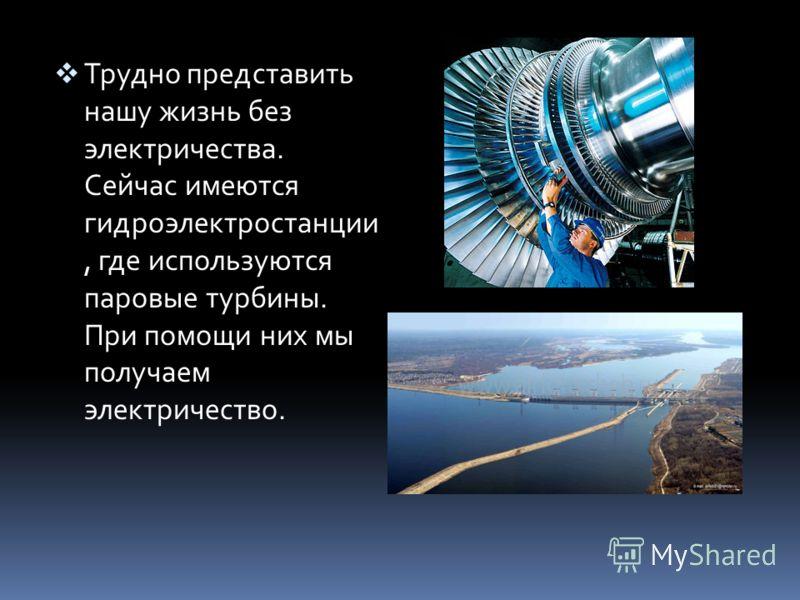 Трудно представить нашу жизнь без электричества. Сейчас имеются гидроэлектростанции, где используются паровые турбины. При помощи них мы получаем электричество.