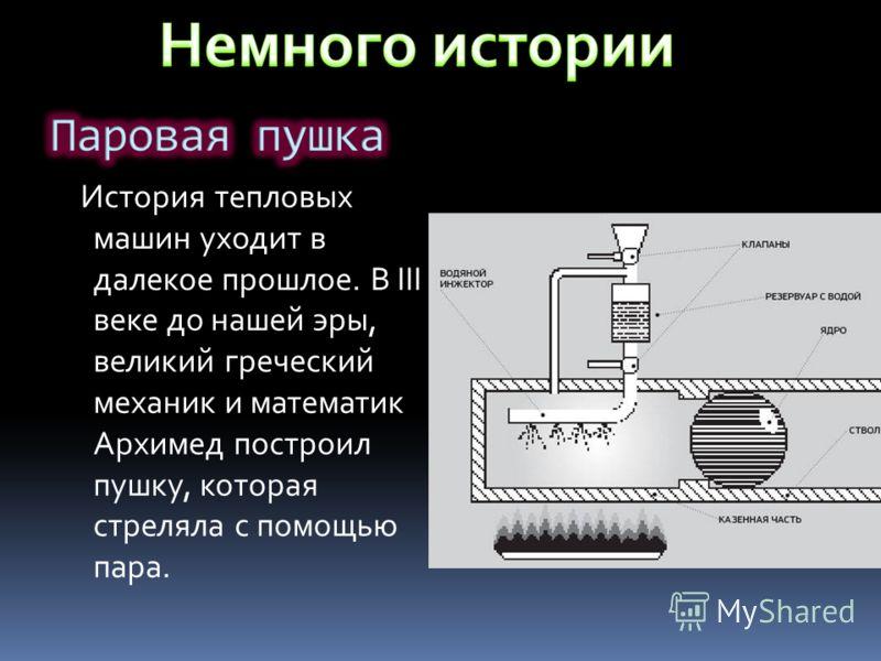 История тепловых машин уходит в далекое прошлое. В III веке до нашей эры, великий греческий механик и математик Архимед построил пушку, которая стреляла с помощью пара.