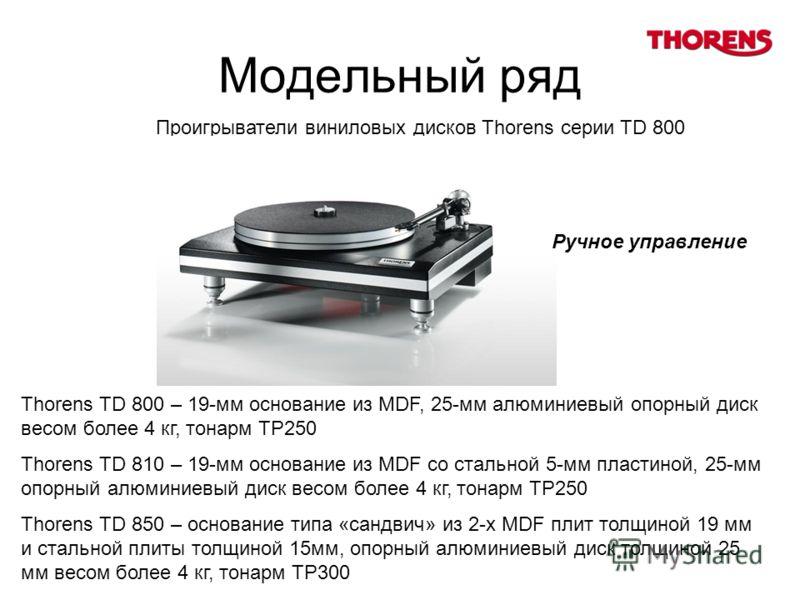 Модельный ряд Thorens TD 800 – 19-мм основание из MDF, 25-мм алюминиевый опорный диск весом более 4 кг, тонарм TP250 Thorens TD 810 – 19-мм основание из MDF со стальной 5-мм пластиной, 25-мм опорный алюминиевый диск весом более 4 кг, тонарм TP250 Tho