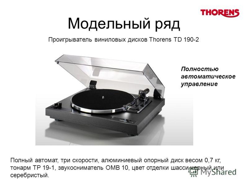 Модельный ряд Полный автомат, три скорости, алюминиевый опорный диск весом 0,7 кг, тонарм TP 19-1, звукосниматель OMB 10, цвет отделки шасси черный или серебристый. Проигрыватель виниловых дисков Thorens TD 190-2 Полностью автоматическое управление