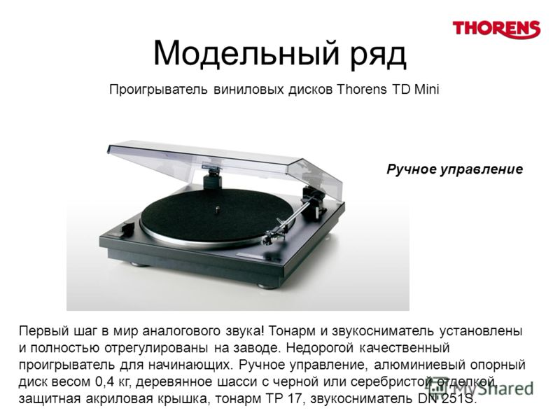 Модельный ряд Первый шаг в мир аналогового звука! Тонарм и звукосниматель установлены и полностью отрегулированы на заводе. Недорогой качественный проигрыватель для начинающих. Ручное управление, алюминиевый опорный диск весом 0,4 кг, деревянное шасс