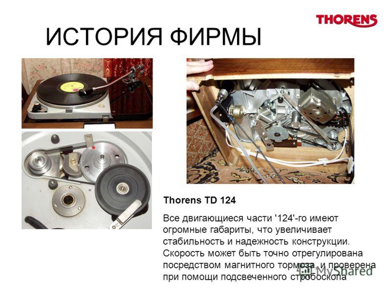 ИСТОРИЯ ФИРМЫ Thorens TD 124 Все двигающиеся части '124'-го имеют огромные габариты, что увеличивает стабильность и надежность конструкции. Скорость может быть точно отрегулирована посредством магнитного тормоза, и проверена при помощи подсвеченного