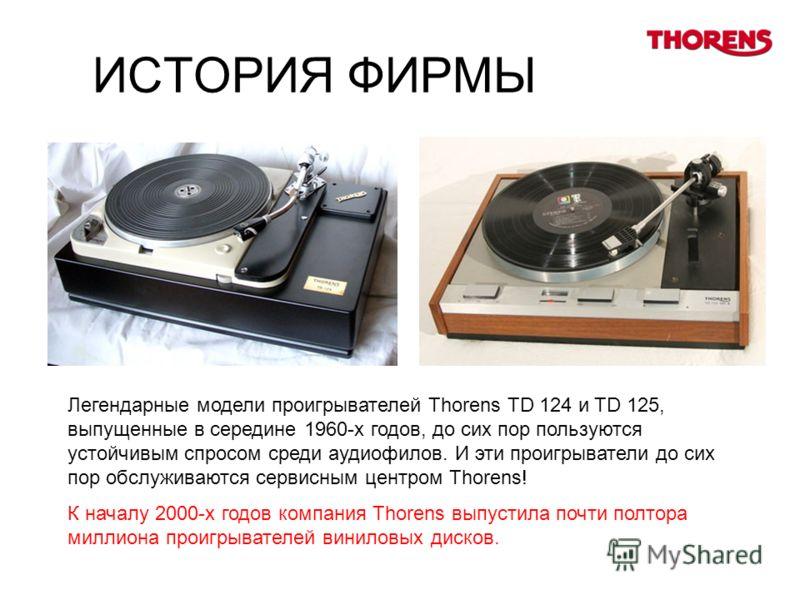 ИСТОРИЯ ФИРМЫ Легендарные модели проигрывателей Thorens TD 124 и TD 125, выпущенные в середине 1960-х годов, до сих пор пользуются устойчивым спросом среди аудиофилов. И эти проигрыватели до сих пор обслуживаются сервисным центром Thorens! К началу 2