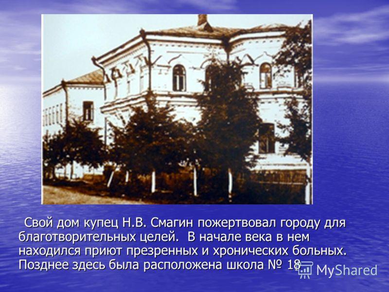 Свой дом купец Н.В. Смагин пожертвовал городу для благотворительных целей. В начале века в нем находился приют презренных и хронических больных. Позднее здесь была расположена школа 18 Свой дом купец Н.В. Смагин пожертвовал городу для благотворительн