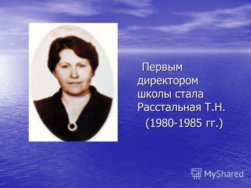 Первым директором школы стала Расстальная Т.Н. Первым директором школы стала Расстальная Т.Н. (1980-1985 гг.) (1980-1985 гг.)