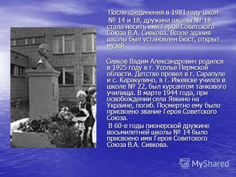 После соединения в 1981 году школ После соединения в 1981 году школ 14 и 18, дружина школы 18 стала носить имя Героя Советского Союза В.А. Сивкова. Возле здания школы был установлен бюст, открыт музей. 14 и 18, дружина школы 18 стала носить имя Героя