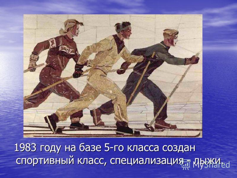 1983 году на базе 5-го класса создан спортивный класс, специализация - лыжи. 1983 году на базе 5-го класса создан спортивный класс, специализация - лыжи.