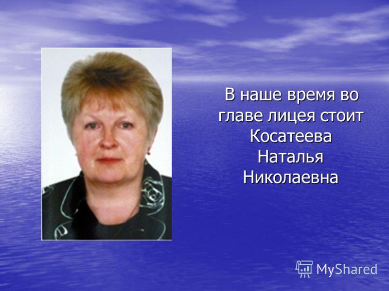 В наше время во главе лицея стоит Косатеева Наталья Николаевна В наше время во главе лицея стоит Косатеева Наталья Николаевна