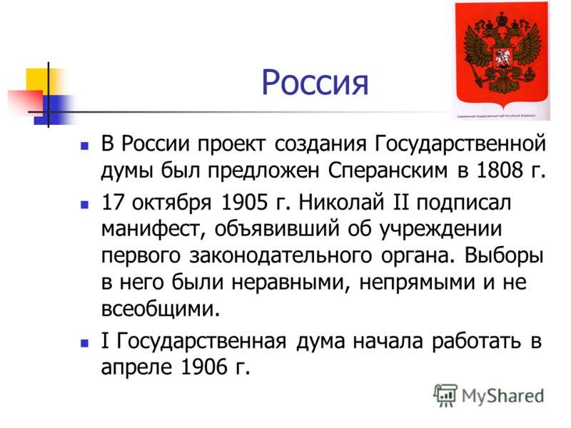 Россия В России проект создания Государственной думы был предложен Сперанским в 1808 г. 17 октября 1905 г. Николай II подписал манифест, объявивший об учреждении первого законодательного органа. Выборы в него были неравными, непрямыми и не всеобщими.