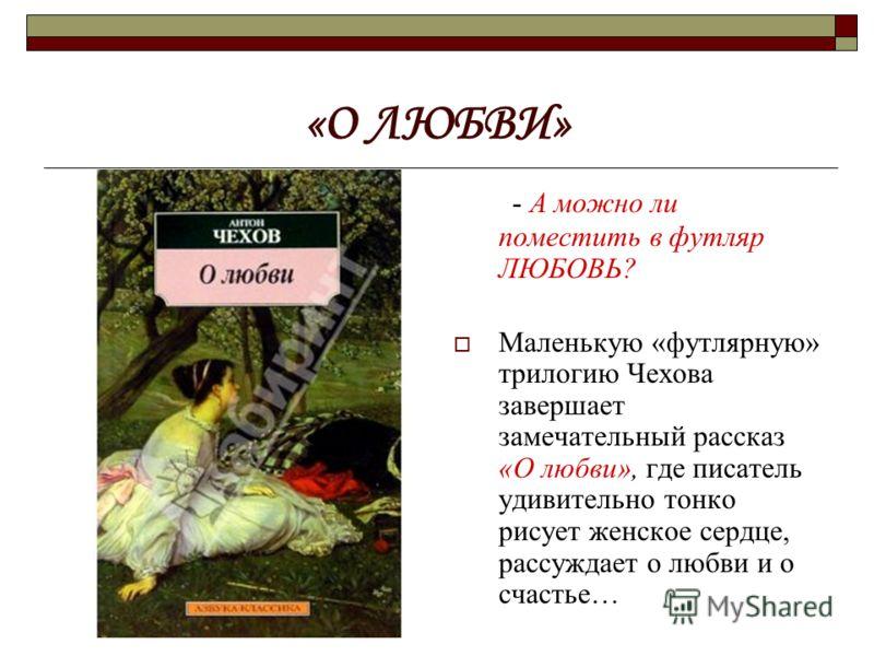 «О ЛЮБВИ» - А можно ли поместить в футляр ЛЮБОВЬ? Маленькую «футлярную» трилогию Чехова завершает замечательный рассказ «О любви», где писатель удивительно тонко рисует женское сердце, рассуждает о любви и о счастье…
