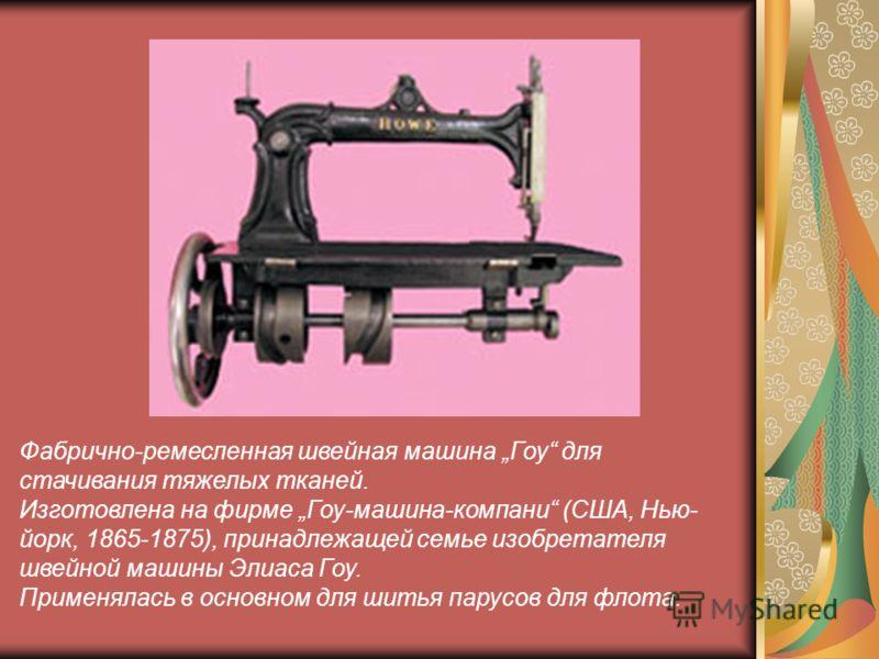Фабрично-ремесленная швейная машина Гоу для стачивания тяжелых тканей. Изготовлена на фирме Гоу-машина-компани (США, Нью- йорк, 1865-1875), принадлежащей семье изобретателя швейной машины Элиаса Гоу. Применялась в основном для шитья парусов для флота