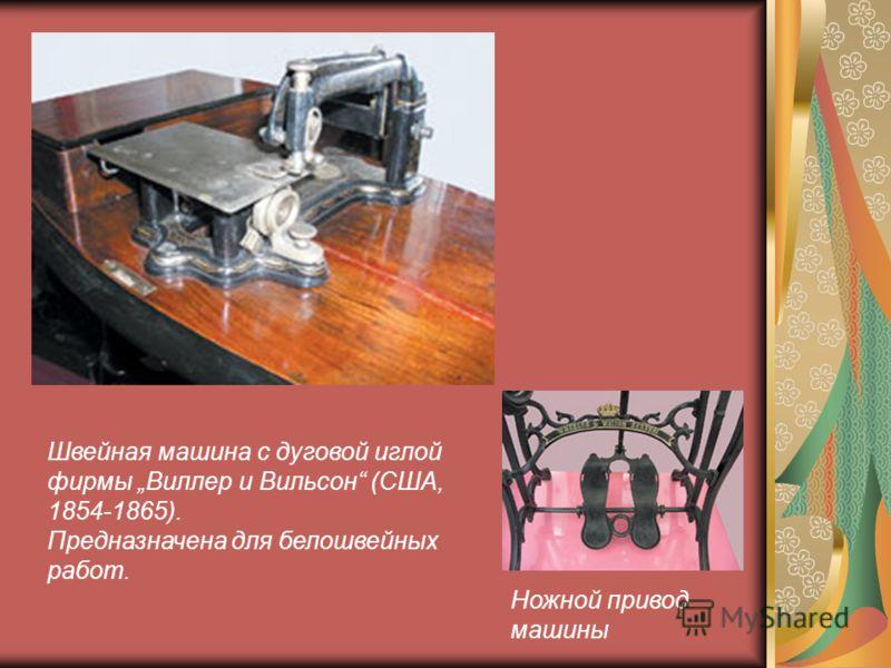 Ножной привод машины Швейная машина с дуговой иглой фирмы Виллер и Вильсон (США, 1854-1865). Предназначена для белошвейных работ.