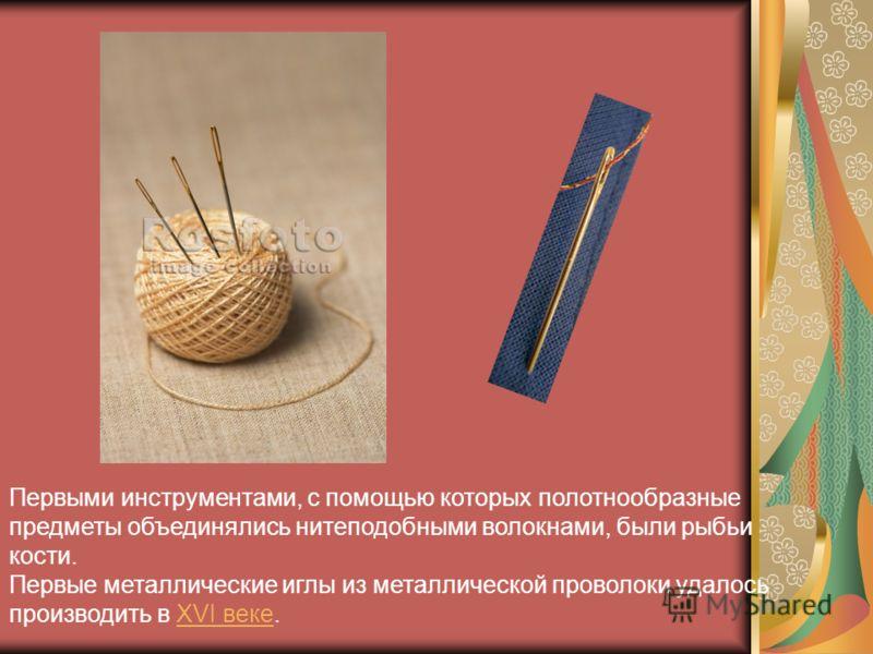 Первыми инструментами, с помощью которых полотнообразные предметы объединялись нитеподобными волокнами, были рыбьи кости. Первые металлические иглы из металлической проволоки удалось производить в XVI веке.XVI веке