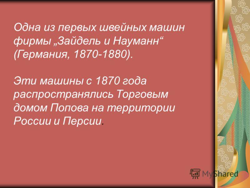 Одна из первых швейных машин фирмы Зайдель и Науманн (Германия, 1870-1880). Эти машины с 1870 года распространялись Торговым домом Попова на территории России и Персии.