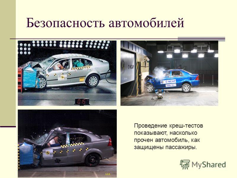 Безопасность автомобилей Проведение креш-тестов показывают, насколько прочен автомобиль, как защищены пассажиры.