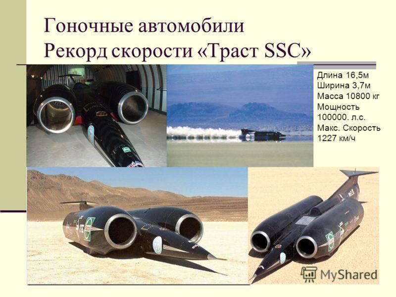Гоночные автомобили Рекорд скорости «Траст SSC» Длина 16,5м Ширина 3,7м Масса 10800 кг Мощность 100000. л.с. Макс. Скорость 1227 км/ч