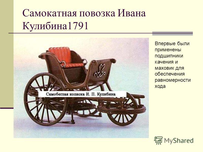 Самокатная повозка Ивана Кулибина1791 Впервые были применены подшипники качения и маховик для обеспечения равномерности хода